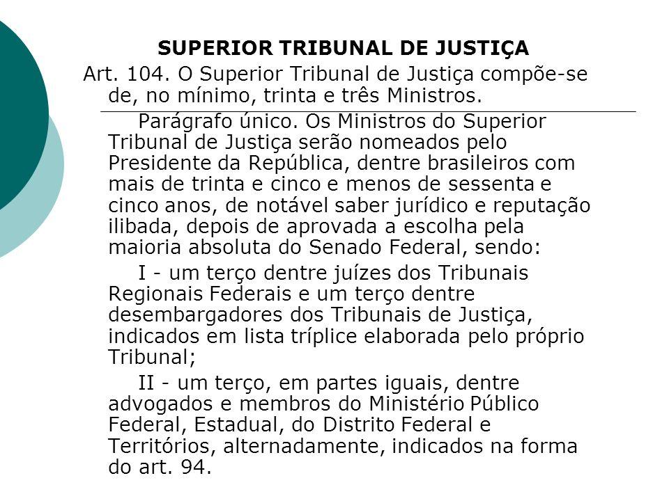 SUPERIOR TRIBUNAL DE JUSTIÇA Art. 104. O Superior Tribunal de Justiça compõe-se de, no mínimo, trinta e três Ministros. Parágrafo único. Os Ministros