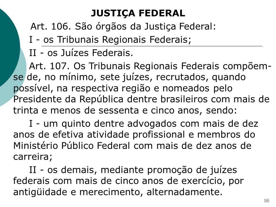 98 JUSTIÇA FEDERAL Art. 106. São órgãos da Justiça Federal: I - os Tribunais Regionais Federais; II - os Juízes Federais. Art. 107. Os Tribunais Regio