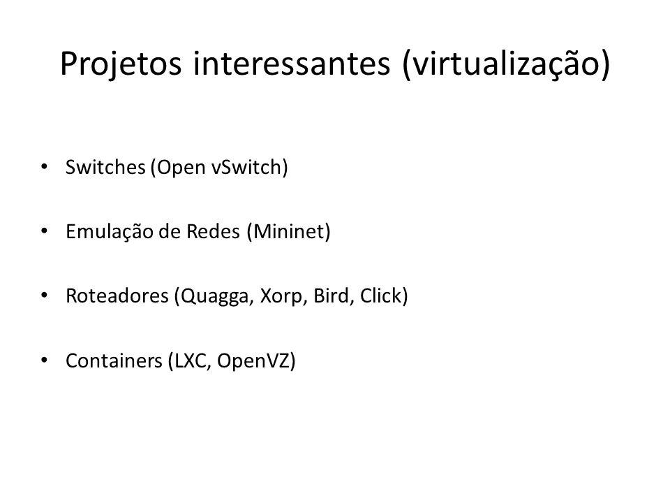 Projetos interessantes (virtualização) Switches (Open vSwitch) Emulação de Redes (Mininet) Roteadores (Quagga, Xorp, Bird, Click) Containers (LXC, Ope