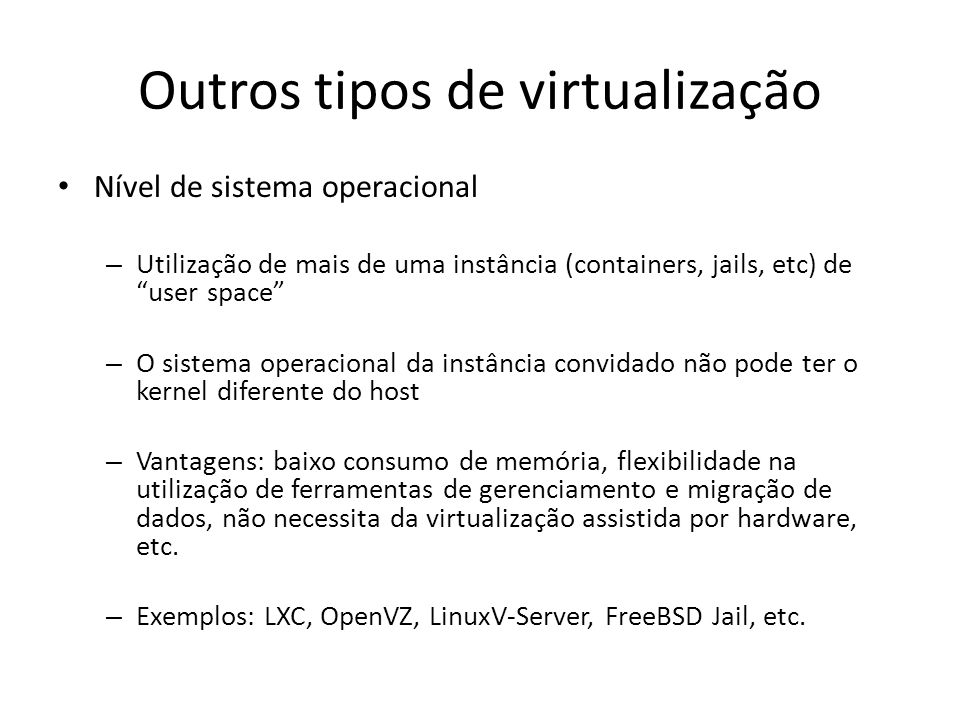 Outros tipos de virtualização Nível de sistema operacional – Utilização de mais de uma instância (containers, jails, etc) de user space – O sistema op