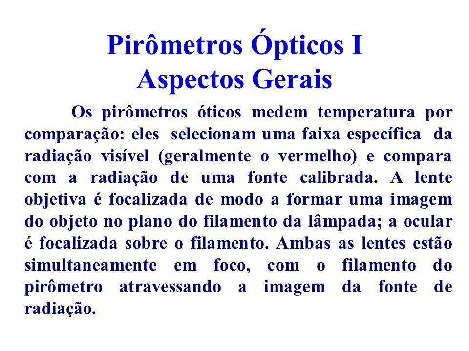 Pirômetros Ópticos I Aspectos Gerais Os pirômetros óticos medem temperatura por comparação: eles selecionam uma faixa específica da radiação visível (