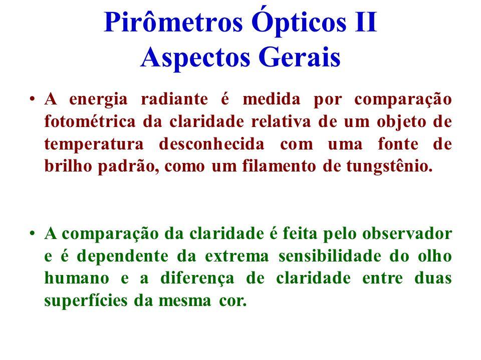 Pirômetros Ópticos II Aspectos Gerais A energia radiante é medida por comparação fotométrica da claridade relativa de um objeto de temperatura desconh