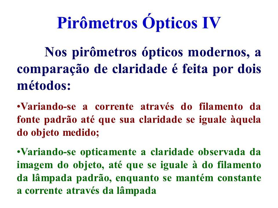Pirômetros Ópticos IV Nos pirômetros ópticos modernos, a comparação de claridade é feita por dois métodos: Variando-se a corrente através do filamento