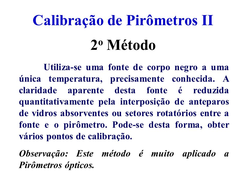 Calibração de Pirômetros II Utiliza-se uma fonte de corpo negro a uma única temperatura, precisamente conhecida. A claridade aparente desta fonte é re