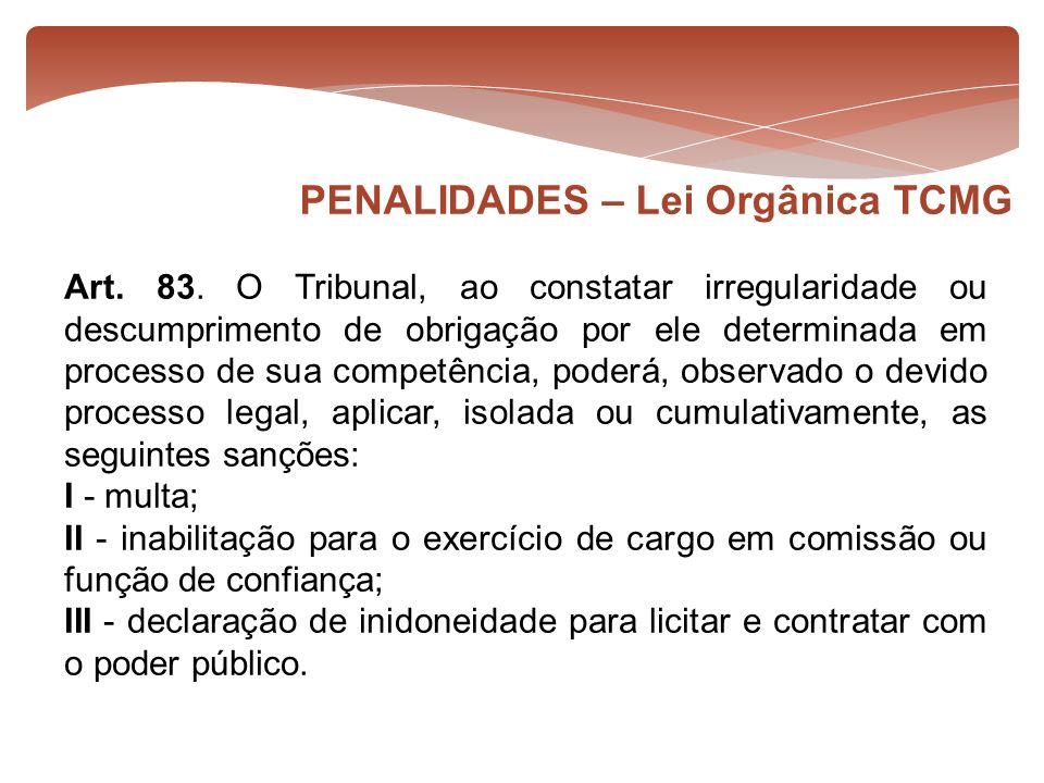 PENALIDADES – Lei Orgânica TCMG Art. 83. O Tribunal, ao constatar irregularidade ou descumprimento de obrigação por ele determinada em processo de sua