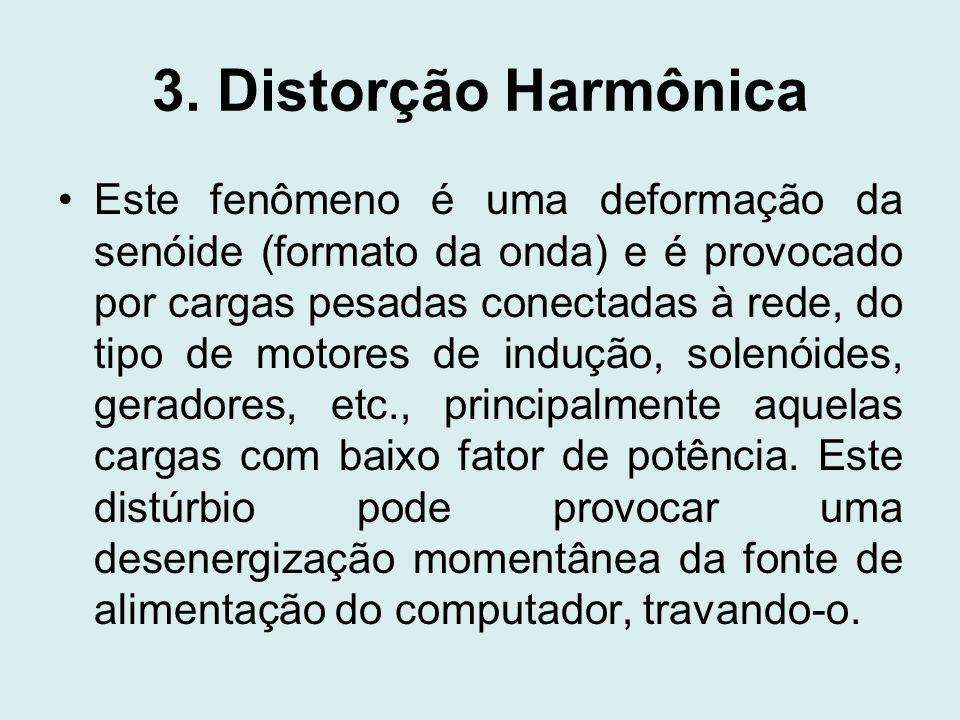 3. Distorção Harmônica Este fenômeno é uma deformação da senóide (formato da onda) e é provocado por cargas pesadas conectadas à rede, do tipo de moto