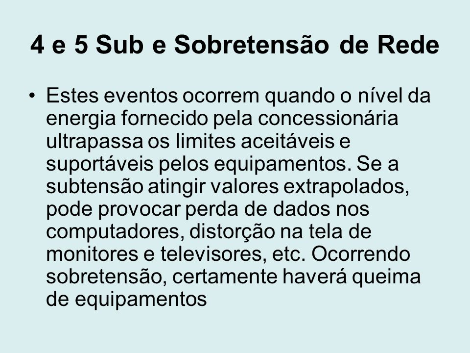 4 e 5 Sub e Sobretensão de Rede Estes eventos ocorrem quando o nível da energia fornecido pela concessionária ultrapassa os limites aceitáveis e supor