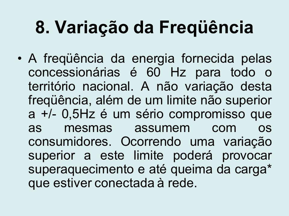 8. Variação da Freqüência A freqüência da energia fornecida pelas concessionárias é 60 Hz para todo o território nacional. A não variação desta freqüê