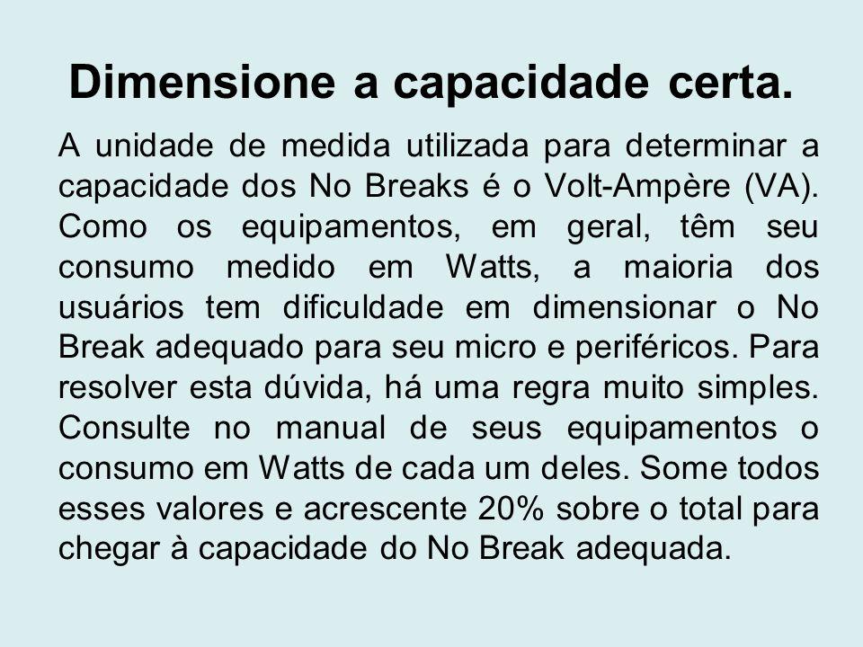 Dimensione a capacidade certa. A unidade de medida utilizada para determinar a capacidade dos No Breaks é o Volt-Ampère (VA). Como os equipamentos, em