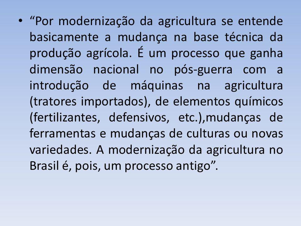 Por modernização da agricultura se entende basicamente a mudança na base técnica da produção agrícola. É um processo que ganha dimensão nacional no pó