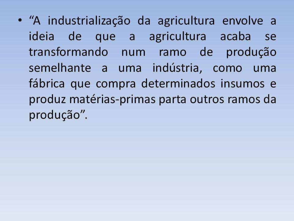A industrialização da agricultura envolve a ideia de que a agricultura acaba se transformando num ramo de produção semelhante a uma indústria, como um