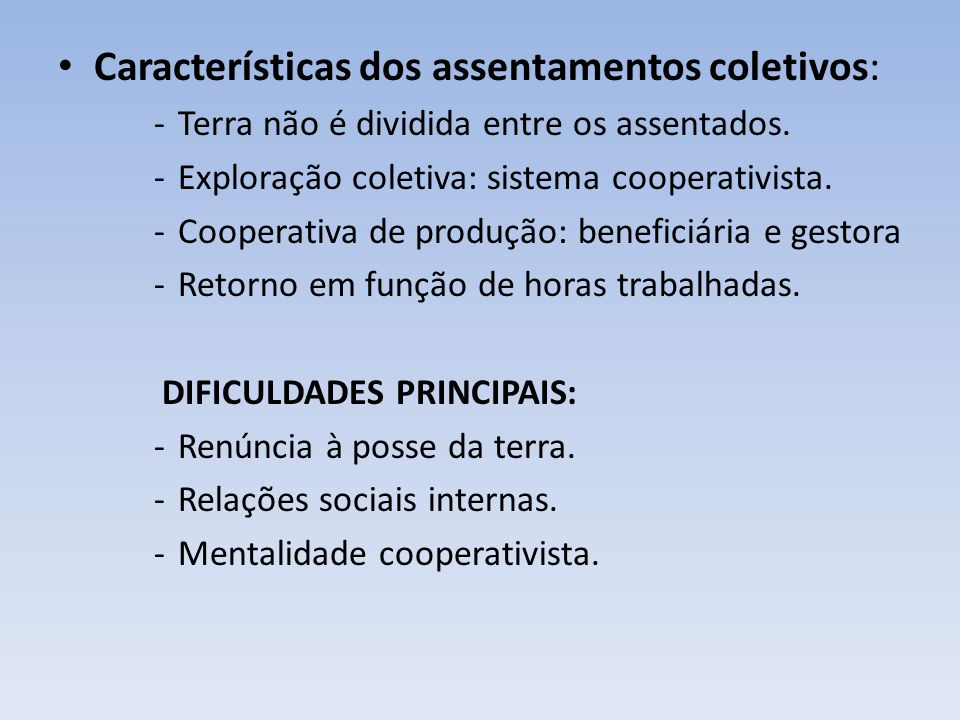 Características dos assentamentos coletivos: -Terra não é dividida entre os assentados. -Exploração coletiva: sistema cooperativista. -Cooperativa de
