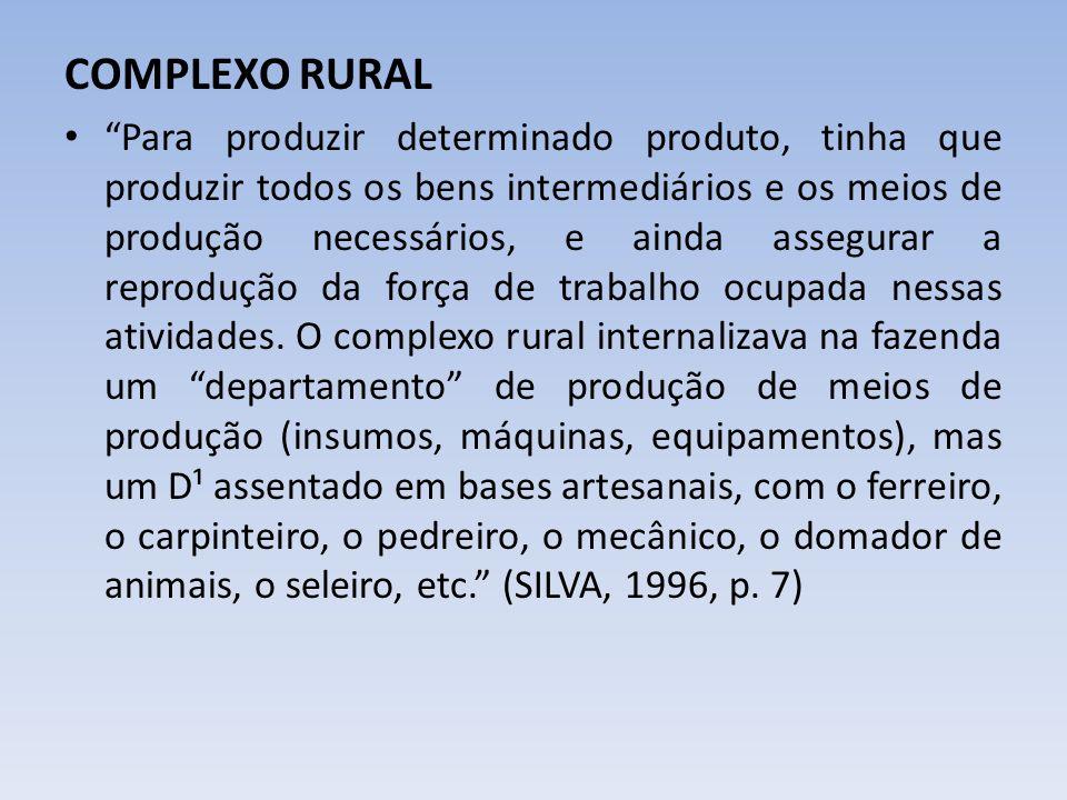 COMPLEXO RURAL Para produzir determinado produto, tinha que produzir todos os bens intermediários e os meios de produção necessários, e ainda assegura