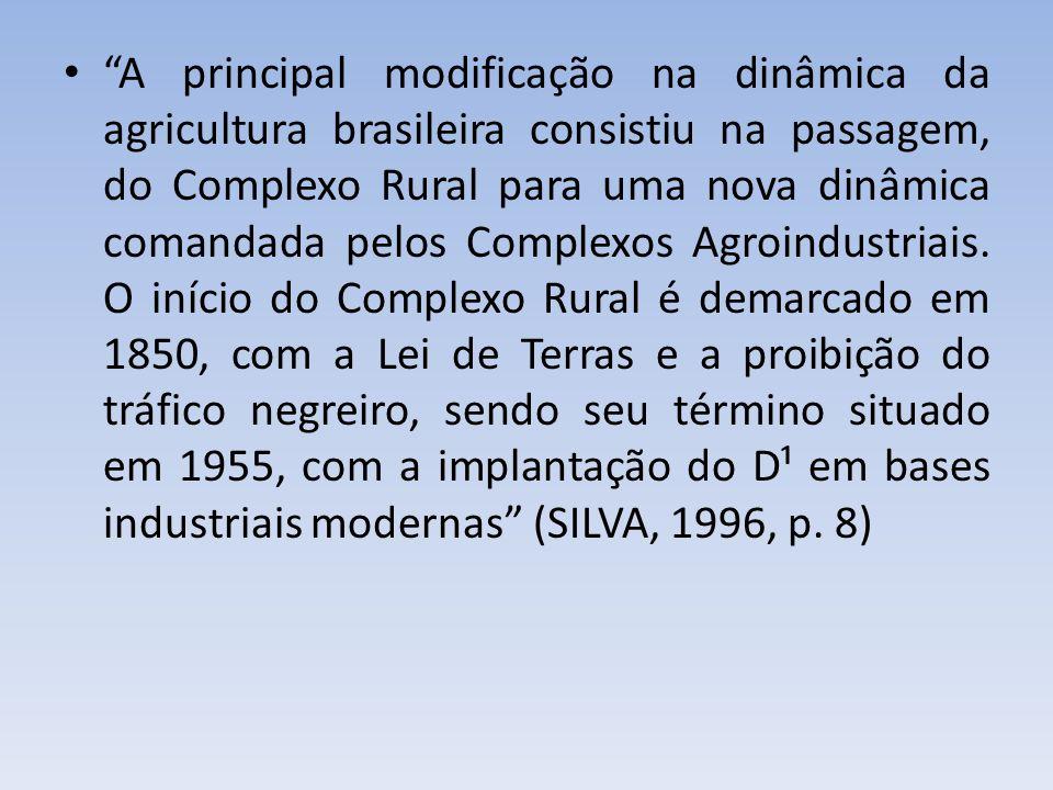 A principal modificação na dinâmica da agricultura brasileira consistiu na passagem, do Complexo Rural para uma nova dinâmica comandada pelos Complexo