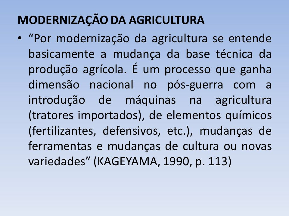MODERNIZAÇÃO DA AGRICULTURA Por modernização da agricultura se entende basicamente a mudança da base técnica da produção agrícola. É um processo que g