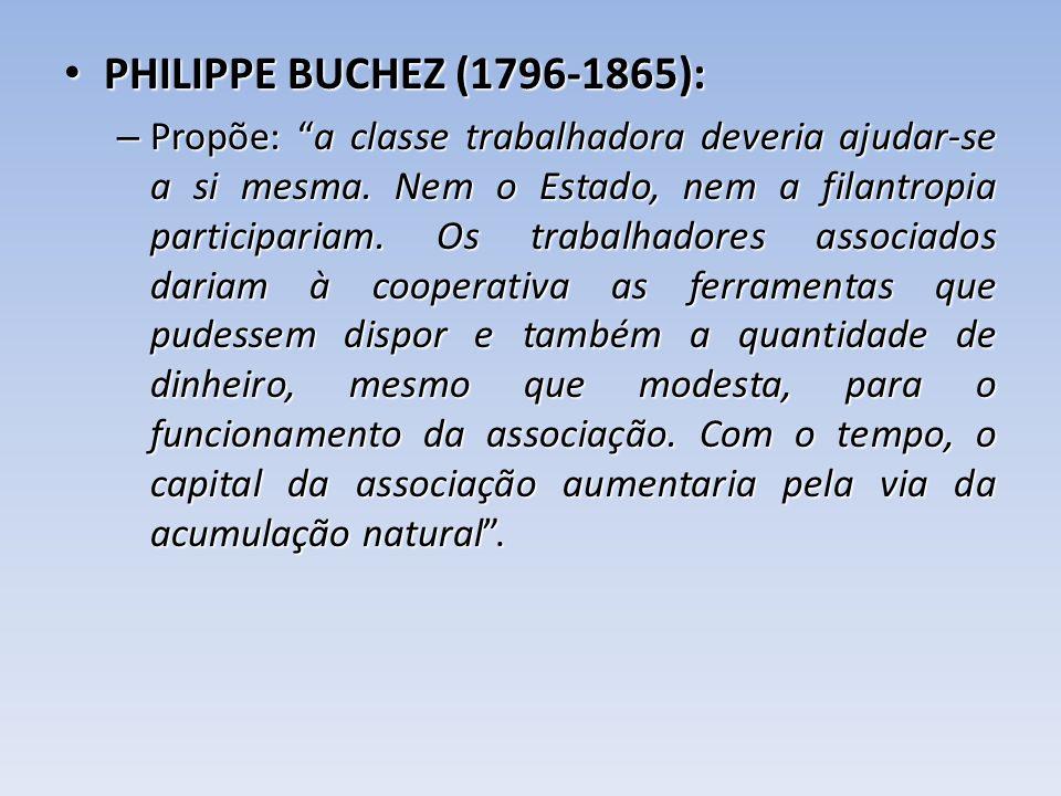 PHILIPPE BUCHEZ (1796-1865): PHILIPPE BUCHEZ (1796-1865): – Propõe: a classe trabalhadora deveria ajudar-se a si mesma. Nem o Estado, nem a filantropi