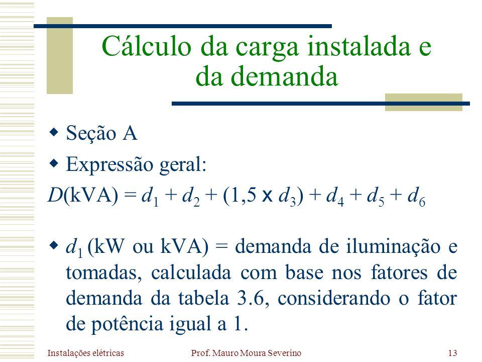 Instalações elétricas Prof. Mauro Moura Severino13 Seção A Expressão geral: D(kVA) = d 1 + d 2 + (1,5 x d 3 ) + d 4 + d 5 + d 6 d 1 (kW ou kVA) = dema
