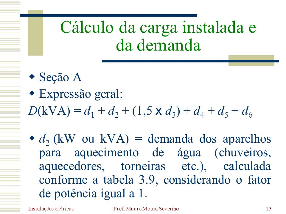 Instalações elétricas Prof. Mauro Moura Severino15 Seção A Expressão geral: D(kVA) = d 1 + d 2 + (1,5 x d 3 ) + d 4 + d 5 + d 6 d 2 (kW ou kVA) = dema