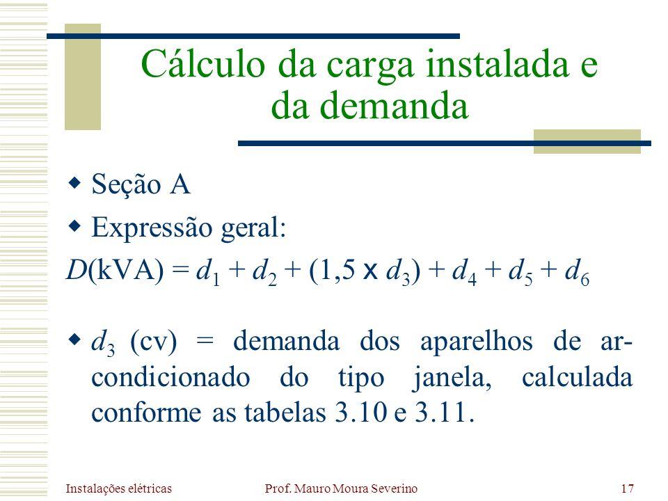 Instalações elétricas Prof. Mauro Moura Severino17 Seção A Expressão geral: D(kVA) = d 1 + d 2 + (1,5 x d 3 ) + d 4 + d 5 + d 6 d 3 (cv) = demanda dos