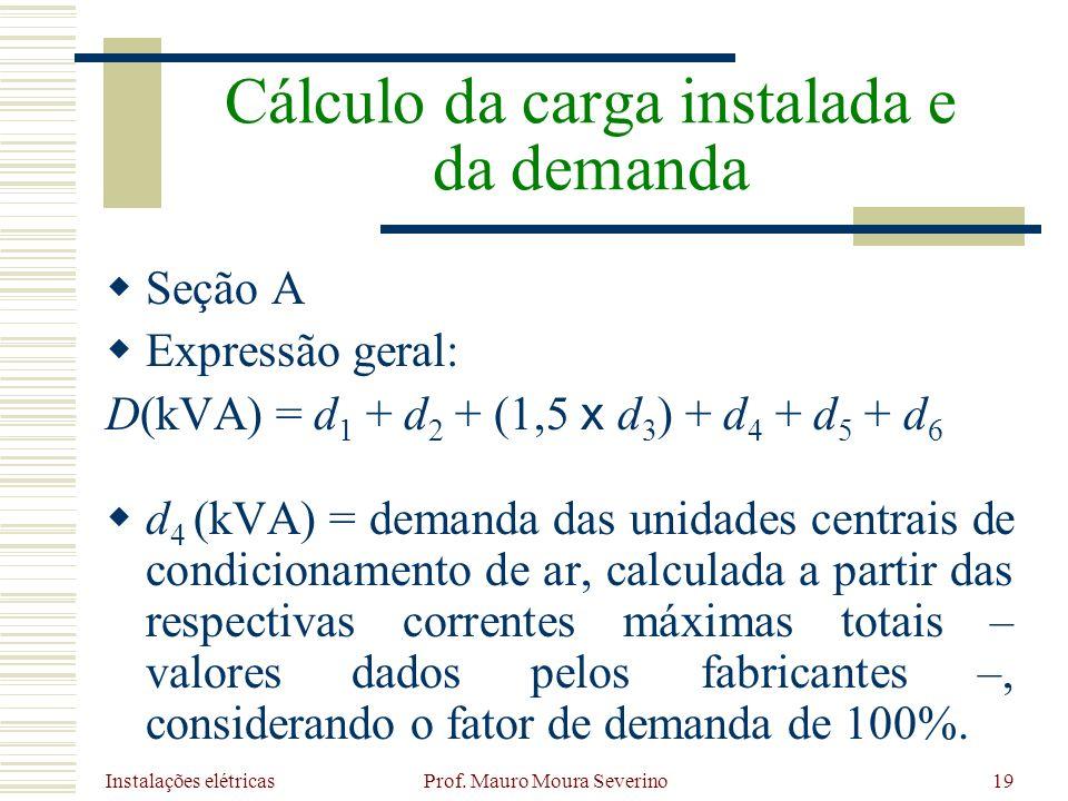 Instalações elétricas Prof. Mauro Moura Severino19 Seção A Expressão geral: D(kVA) = d 1 + d 2 + (1,5 x d 3 ) + d 4 + d 5 + d 6 d 4 (kVA) = demanda da