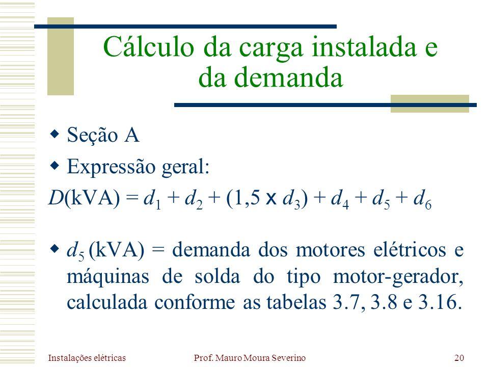 Instalações elétricas Prof. Mauro Moura Severino20 Seção A Expressão geral: D(kVA) = d 1 + d 2 + (1,5 x d 3 ) + d 4 + d 5 + d 6 d 5 (kVA) = demanda do