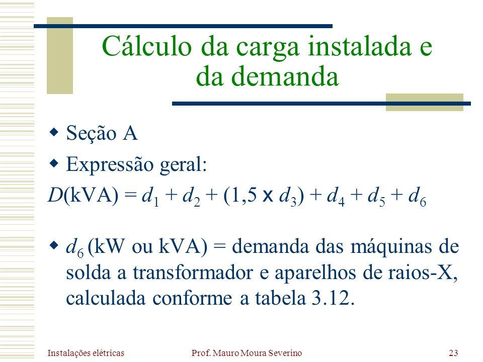 Instalações elétricas Prof. Mauro Moura Severino23 Seção A Expressão geral: D(kVA) = d 1 + d 2 + (1,5 x d 3 ) + d 4 + d 5 + d 6 d 6 (kW ou kVA) = dema