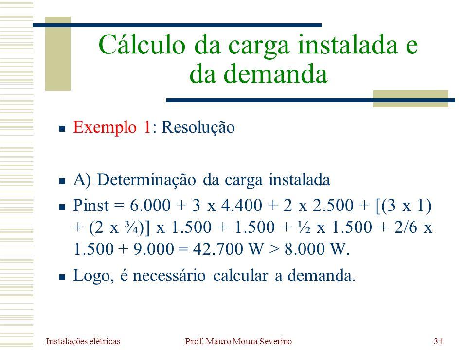 Instalações elétricas Prof. Mauro Moura Severino31 Exemplo 1: Resolução A) Determinação da carga instalada Pinst = 6.000 + 3 x 4.400 + 2 x 2.500 + [(3