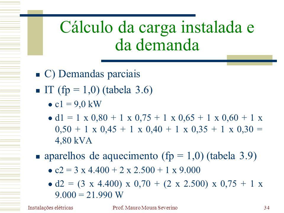 Instalações elétricas Prof. Mauro Moura Severino34 C) Demandas parciais IT (fp = 1,0) (tabela 3.6) c1 = 9,0 kW d1 = 1 x 0,80 + 1 x 0,75 + 1 x 0,65 + 1
