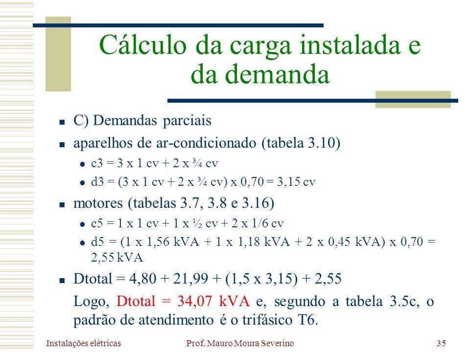 Instalações elétricas Prof. Mauro Moura Severino35 C) Demandas parciais aparelhos de ar-condicionado (tabela 3.10) c3 = 3 x 1 cv + 2 x ¾ cv d3 = (3 x