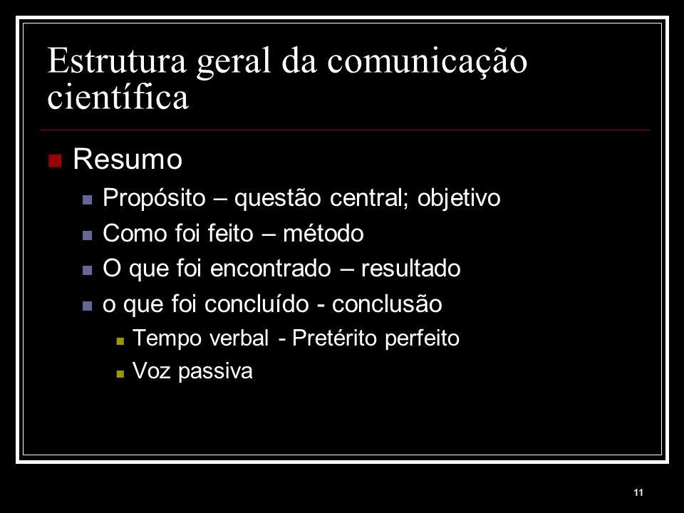 11 Estrutura geral da comunicação científica Resumo Propósito – questão central; objetivo Como foi feito – método O que foi encontrado – resultado o que foi concluído - conclusão Tempo verbal - Pretérito perfeito Voz passiva