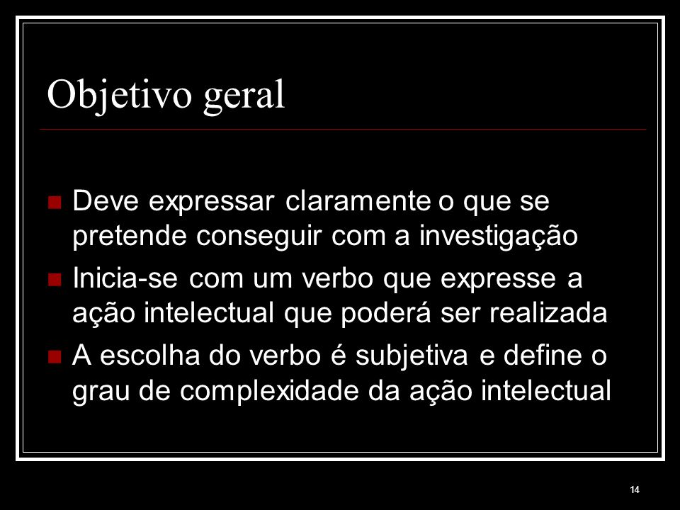 14 Objetivo geral Deve expressar claramente o que se pretende conseguir com a investigação Inicia-se com um verbo que expresse a ação intelectual que