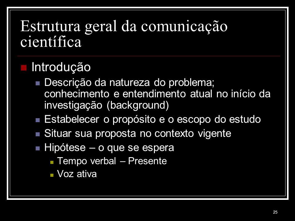 25 Estrutura geral da comunicação científica Introdução Descrição da natureza do problema; conhecimento e entendimento atual no início da investigação
