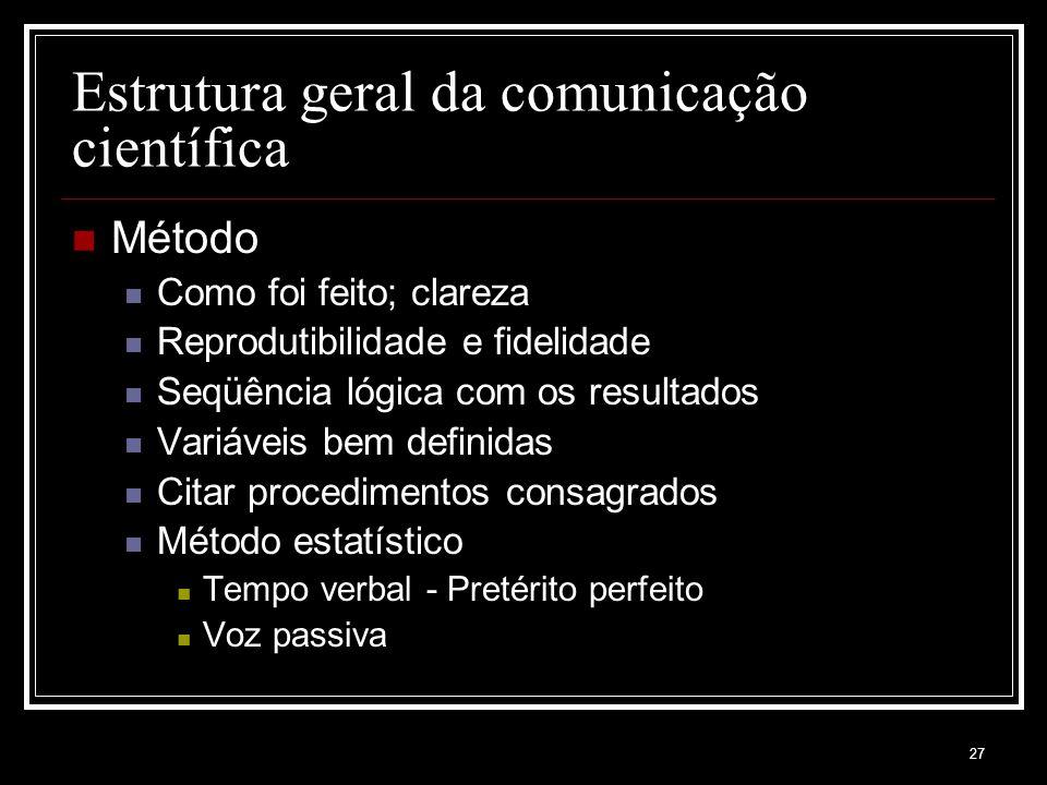 27 Estrutura geral da comunicação científica Método Como foi feito; clareza Reprodutibilidade e fidelidade Seqüência lógica com os resultados Variáveis bem definidas Citar procedimentos consagrados Método estatístico Tempo verbal - Pretérito perfeito Voz passiva