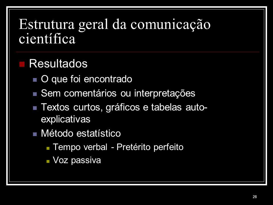 28 Estrutura geral da comunicação científica Resultados O que foi encontrado Sem comentários ou interpretações Textos curtos, gráficos e tabelas auto- explicativas Método estatístico Tempo verbal - Pretérito perfeito Voz passiva