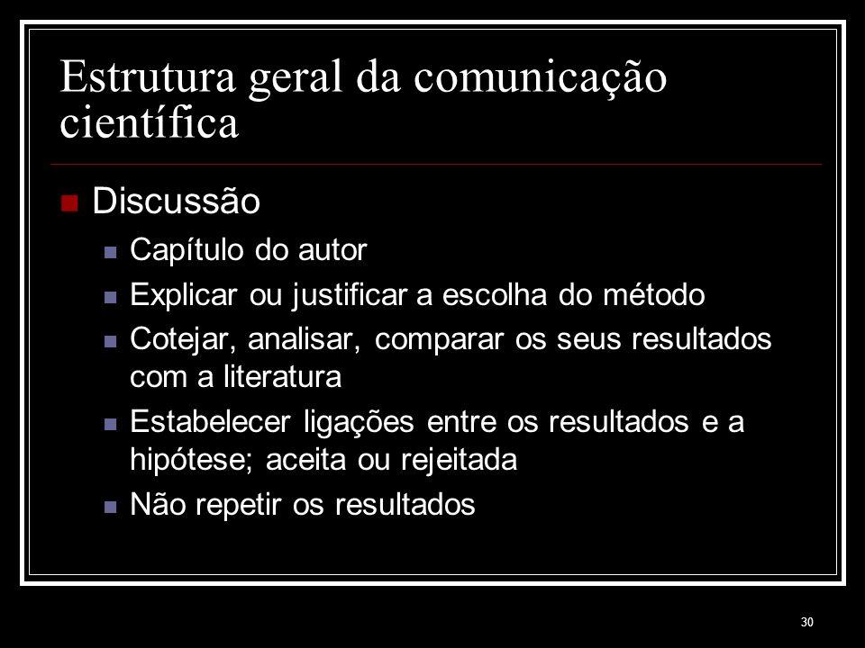 30 Estrutura geral da comunicação científica Discussão Capítulo do autor Explicar ou justificar a escolha do método Cotejar, analisar, comparar os seu