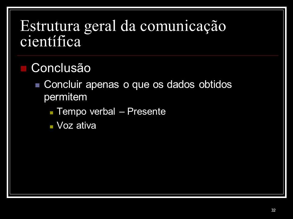 32 Estrutura geral da comunicação científica Conclusão Concluir apenas o que os dados obtidos permitem Tempo verbal – Presente Voz ativa