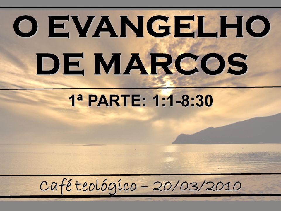O EVANGELHO DE MARCOS Café teológico – 20/03/2010 1ª PARTE: 1:1-8:30