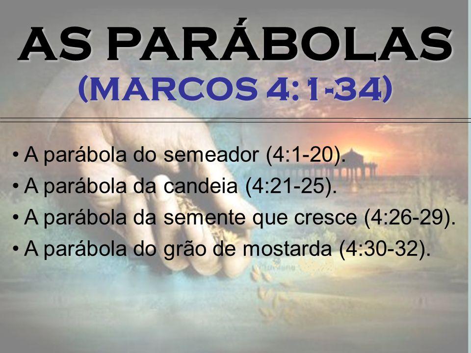 AS PARÁBOLAS (MARCOS 4:1-34) A parábola do semeador (4:1-20). A parábola da candeia (4:21-25). A parábola da semente que cresce (4:26-29). A parábola