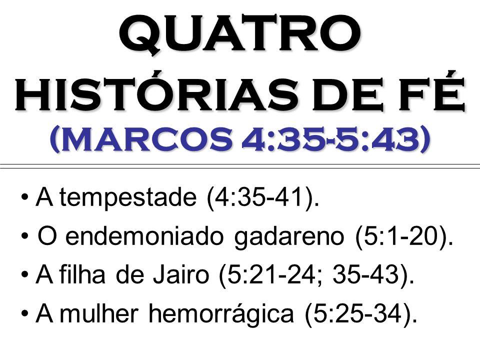 QUATRO HISTÓRIAS DE FÉ (MARCOS 4:35-5:43) A tempestade (4:35-41). O endemoniado gadareno (5:1-20). A filha de Jairo (5:21-24; 35-43). A mulher hemorrá