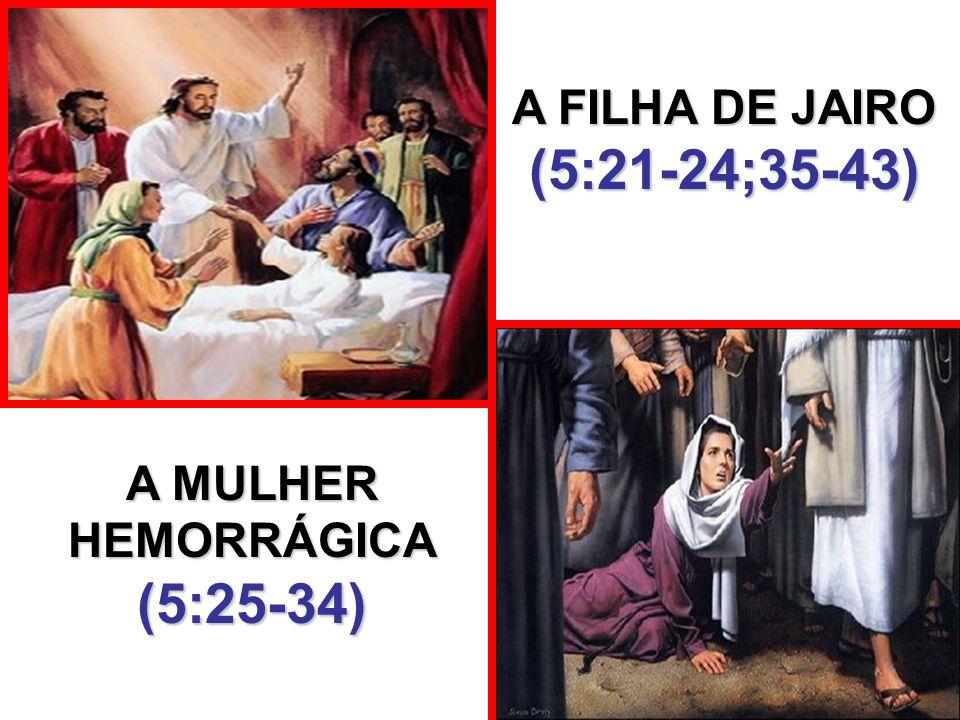 A MULHER HEMORRÁGICA (5:25-34) A FILHA DE JAIRO (5:21-24;35-43)