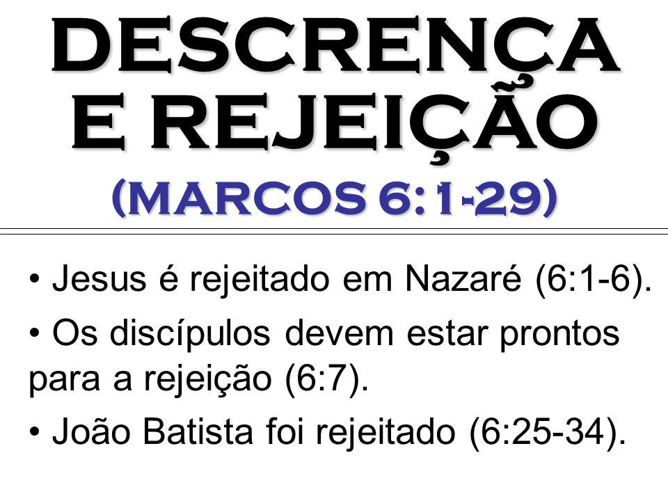 DESCRENÇA E REJEIÇÃO (MARCOS 6:1-29) Jesus é rejeitado em Nazaré (6:1-6). Os discípulos devem estar prontos para a rejeição (6:7). João Batista foi re