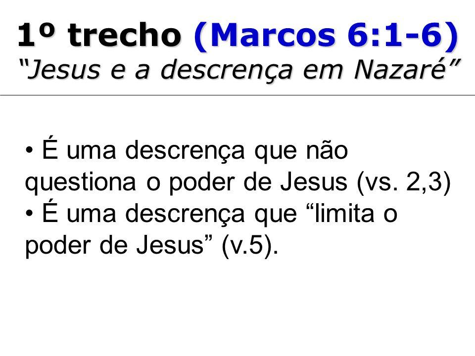 1º trecho (Marcos 6:1-6) Jesus e a descrença em Nazaré É uma descrença que não questiona o poder de Jesus (vs. 2,3) É uma descrença que limita o poder