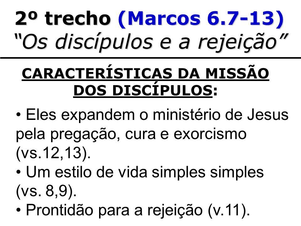 2º trecho (Marcos 6.7-13) Os discípulos e a rejeição CARACTERÍSTICAS DA MISSÃO DOS DISCÍPULOS: Eles expandem o ministério de Jesus pela pregação, cura