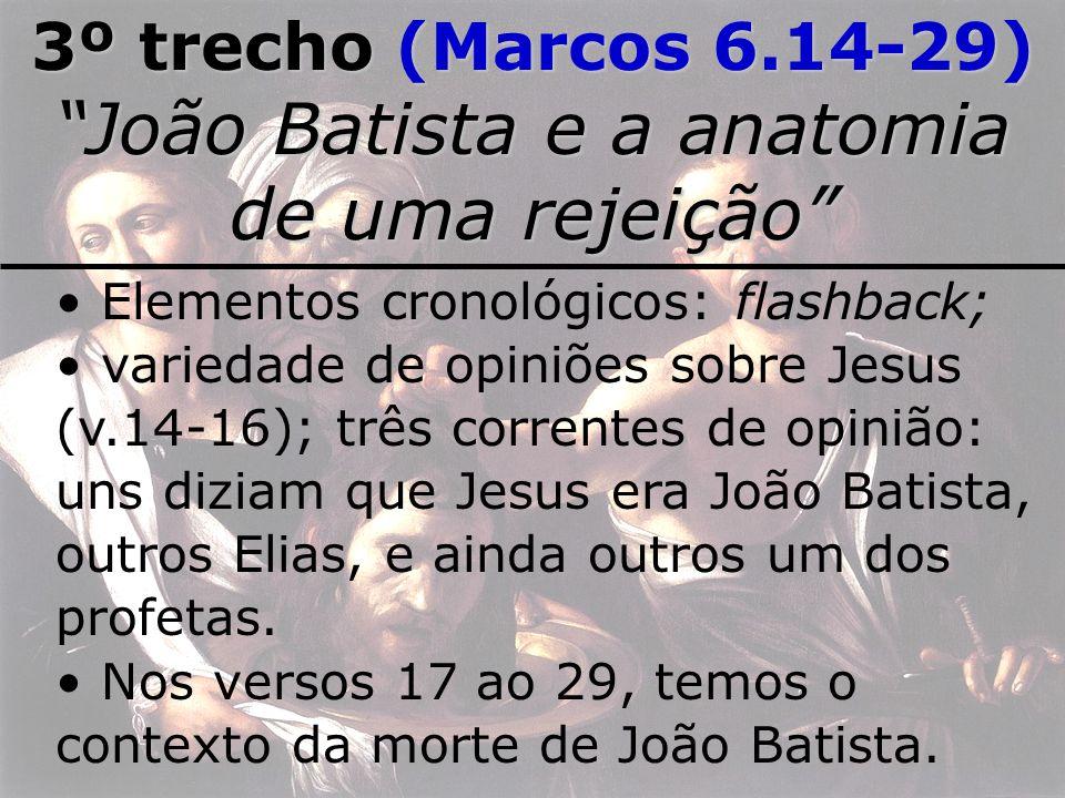 3º trecho (Marcos 6.14-29) João Batista e a anatomia de uma rejeição Elementos cronológicos: flashback; variedade de opiniões sobre Jesus (v.14-16); t