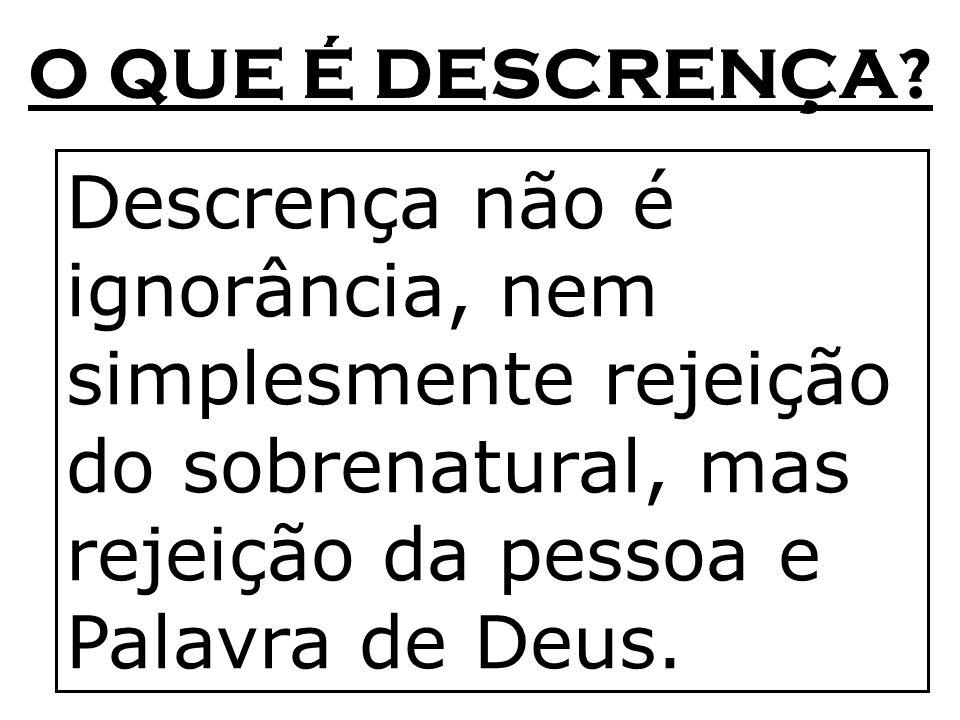 O QUE É DESCRENÇA? Descrença não é ignorância, nem simplesmente rejeição do sobrenatural, mas rejeição da pessoa e Palavra de Deus.