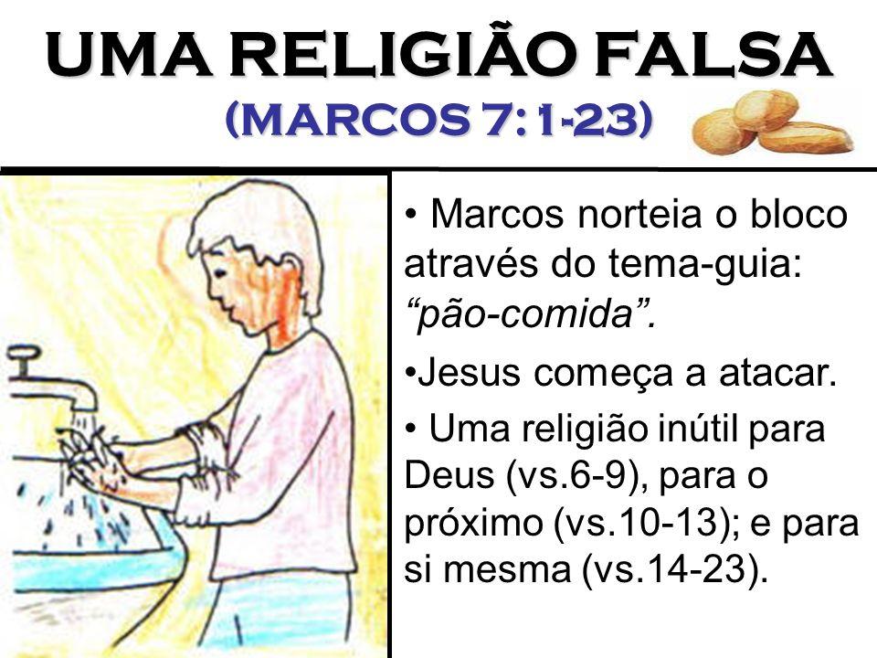 UMA RELIGIÃO FALSA (MARCOS 7:1-23) Marcos norteia o bloco através do tema-guia: pão-comida. Jesus começa a atacar. Uma religião inútil para Deus (vs.6