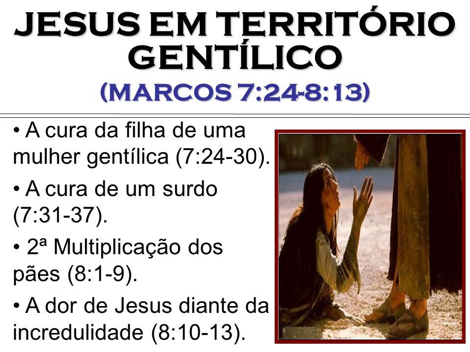 JESUS EM TERRITÓRIO GENTÍLICO (MARCOS 7:24-8:13) A cura da filha de uma mulher gentílica (7:24-30). A cura de um surdo (7:31-37). 2ª Multiplicação dos