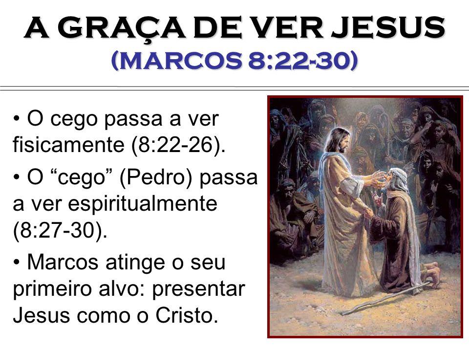 A GRAÇA DE VER JESUS (MARCOS 8:22-30) O cego passa a ver fisicamente (8:22-26). O cego (Pedro) passa a ver espiritualmente (8:27-30). Marcos atinge o