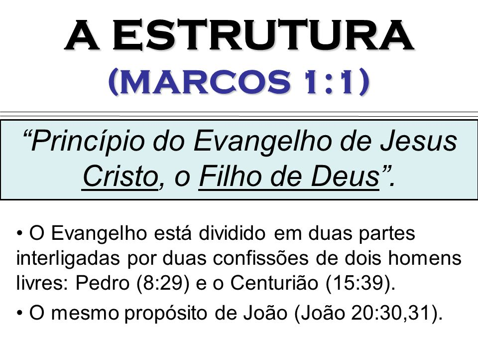 A ESTRUTURA (MARCOS 1:1) O Evangelho está dividido em duas partes interligadas por duas confissões de dois homens livres: Pedro (8:29) e o Centurião (