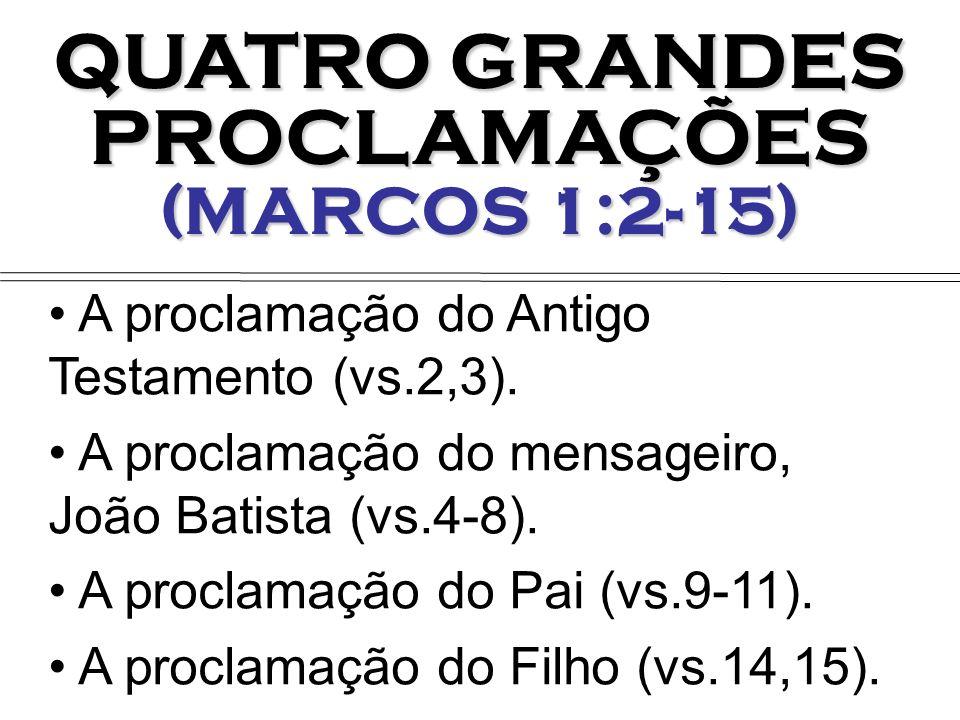 QUATRO GRANDES PROCLAMAÇÕES (MARCOS 1:2-15) A proclamação do Antigo Testamento (vs.2,3). A proclamação do mensageiro, João Batista (vs.4-8). A proclam